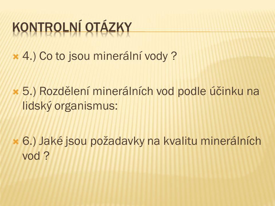  4.) Co to jsou minerální vody ?  5.) Rozdělení minerálních vod podle účinku na lidský organismus:  6.) Jaké jsou požadavky na kvalitu minerálních