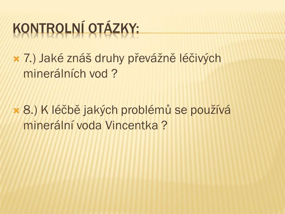  7.) Jaké znáš druhy převážně léčivých minerálních vod ?  8.) K léčbě jakých problémů se používá minerální voda Vincentka ?
