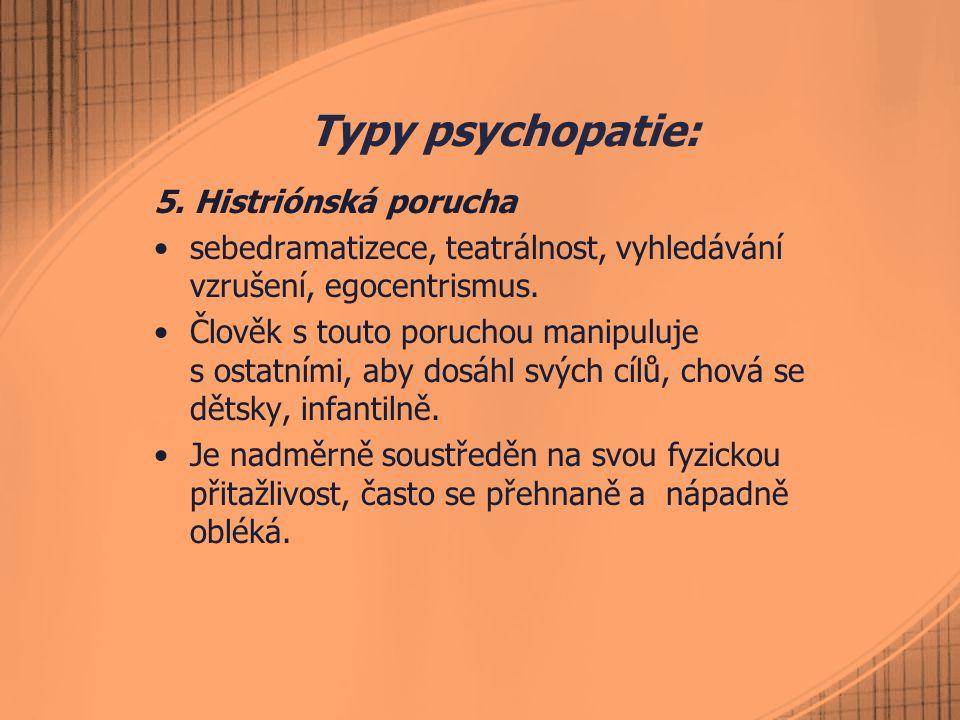 Typy psychopatie: 5. Histriónská porucha sebedramatizece, teatrálnost, vyhledávání vzrušení, egocentrismus. Člověk s touto poruchou manipuluje s ostat