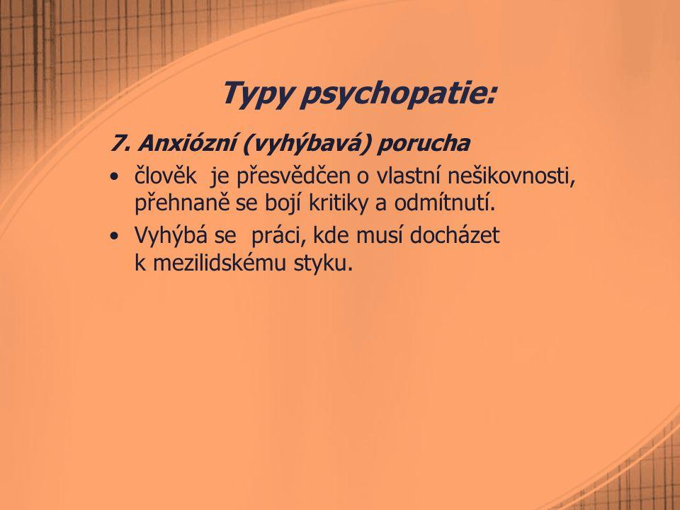 Typy psychopatie: 7. Anxiózní (vyhýbavá) porucha člověk je přesvědčen o vlastní nešikovnosti, přehnaně se bojí kritiky a odmítnutí. Vyhýbá se práci, k