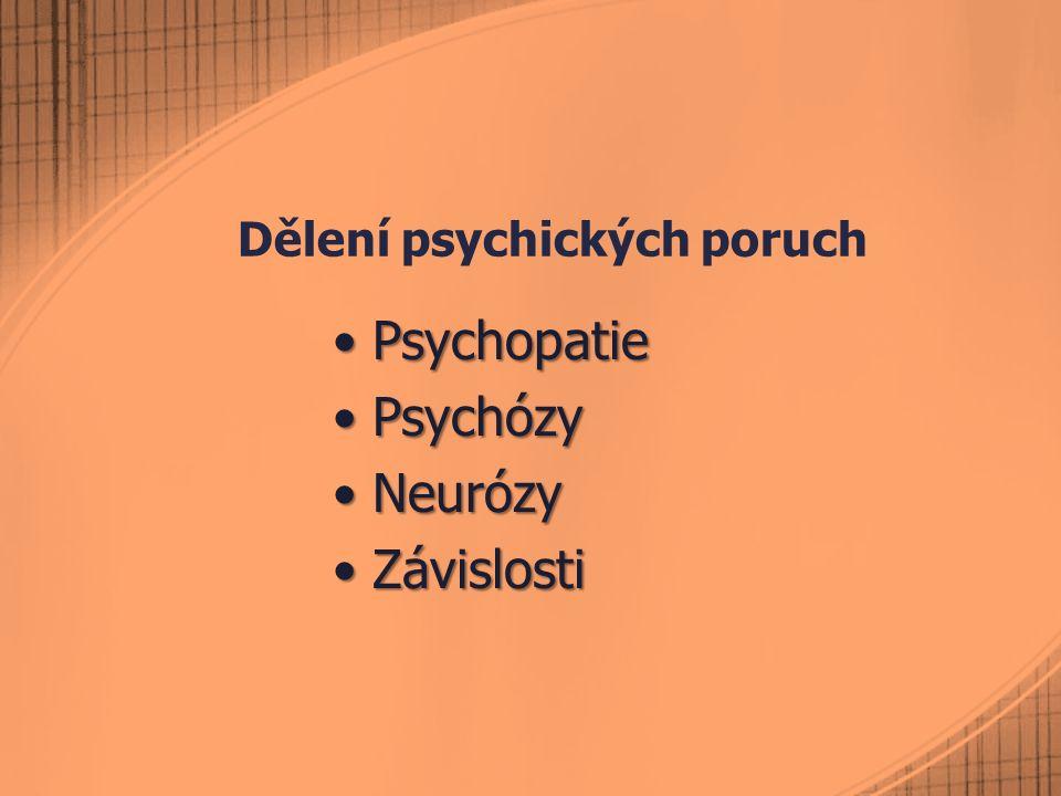 Dělení psychických poruch PsychopatiePsychopatie PsychózyPsychózy NeurózyNeurózy ZávislostiZávislosti