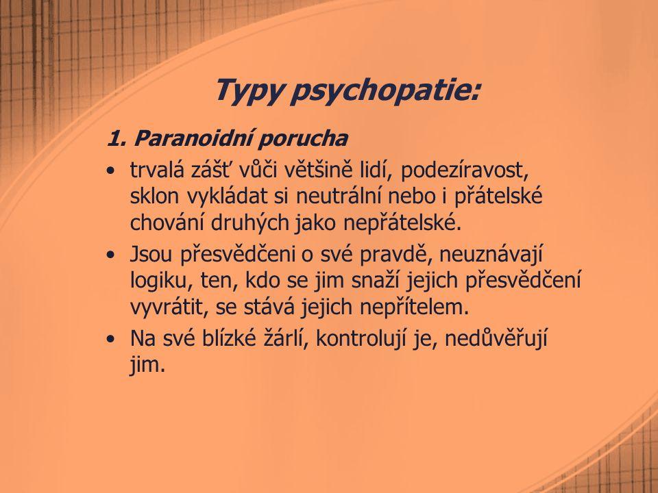 Typy psychopatie: 1. Paranoidní porucha trvalá zášť vůči většině lidí, podezíravost, sklon vykládat si neutrální nebo i přátelské chování druhých jako