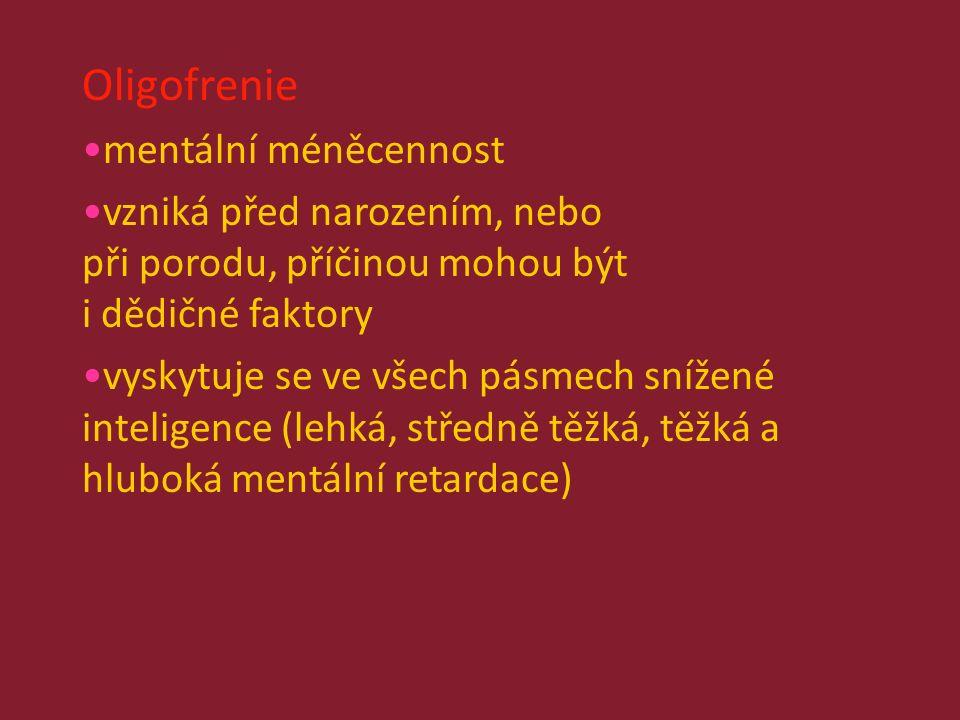 Oligofrenie mentální méněcennost vzniká před narozením, nebo při porodu, příčinou mohou být i dědičné faktory vyskytuje se ve všech pásmech snížené inteligence (lehká, středně těžká, těžká a hluboká mentální retardace)