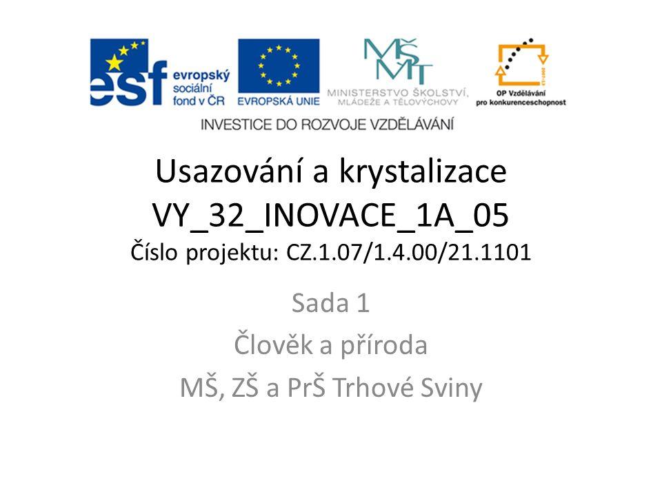 Usazování a krystalizace VY_32_INOVACE_1A_05 Číslo projektu: CZ.1.07/1.4.00/21.1101 Sada 1 Člověk a příroda MŠ, ZŠ a PrŠ Trhové Sviny