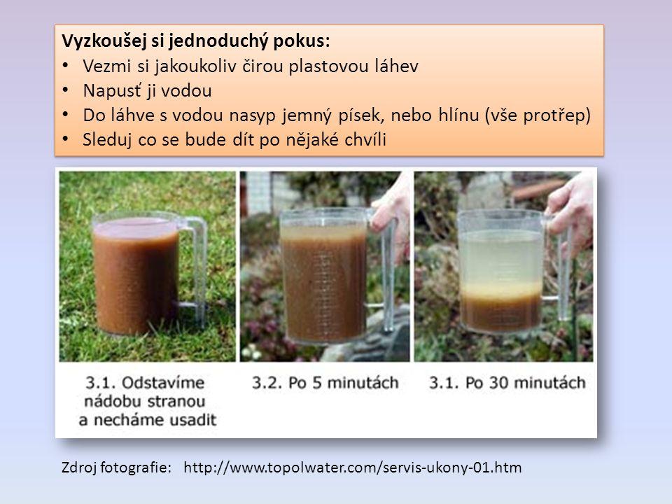 Vyzkoušej si jednoduchý pokus: Vezmi si jakoukoliv čirou plastovou láhev Napusť ji vodou Do láhve s vodou nasyp jemný písek, nebo hlínu (vše protřep) Sleduj co se bude dít po nějaké chvíli Vyzkoušej si jednoduchý pokus: Vezmi si jakoukoliv čirou plastovou láhev Napusť ji vodou Do láhve s vodou nasyp jemný písek, nebo hlínu (vše protřep) Sleduj co se bude dít po nějaké chvíli Zdroj fotografie: http://www.topolwater.com/servis-ukony-01.htm