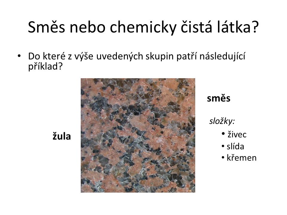Směs nebo chemicky čistá látka? Do které z výše uvedených skupin patří následující příklad? žula směs složky: živec slída křemen