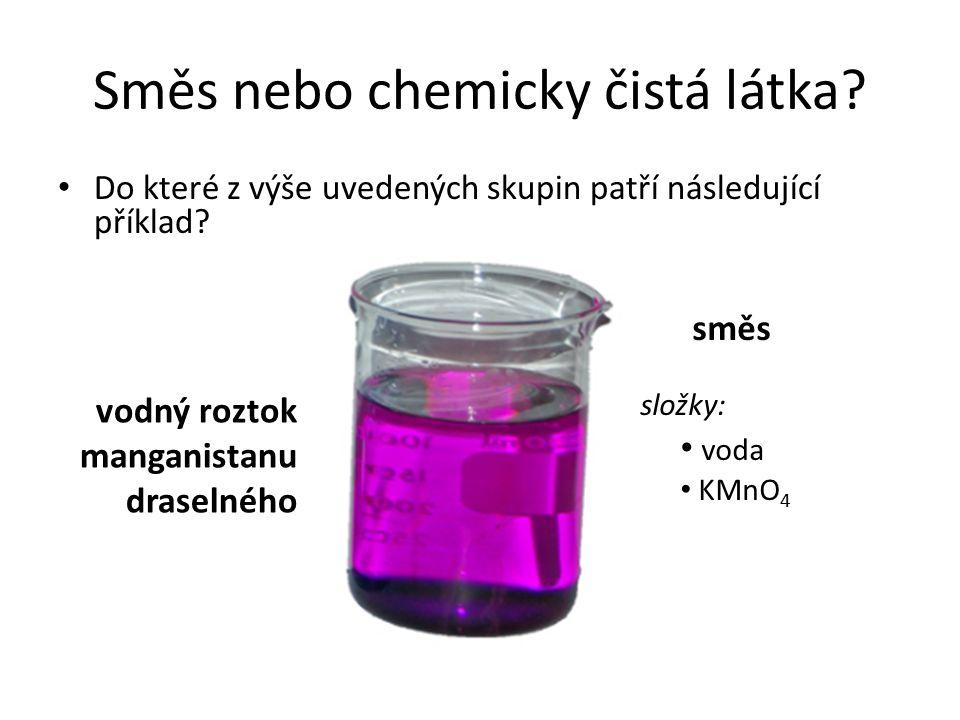 Směs nebo chemicky čistá látka? Do které z výše uvedených skupin patří následující příklad? vodný roztok manganistanu draselného směs složky: voda KMn