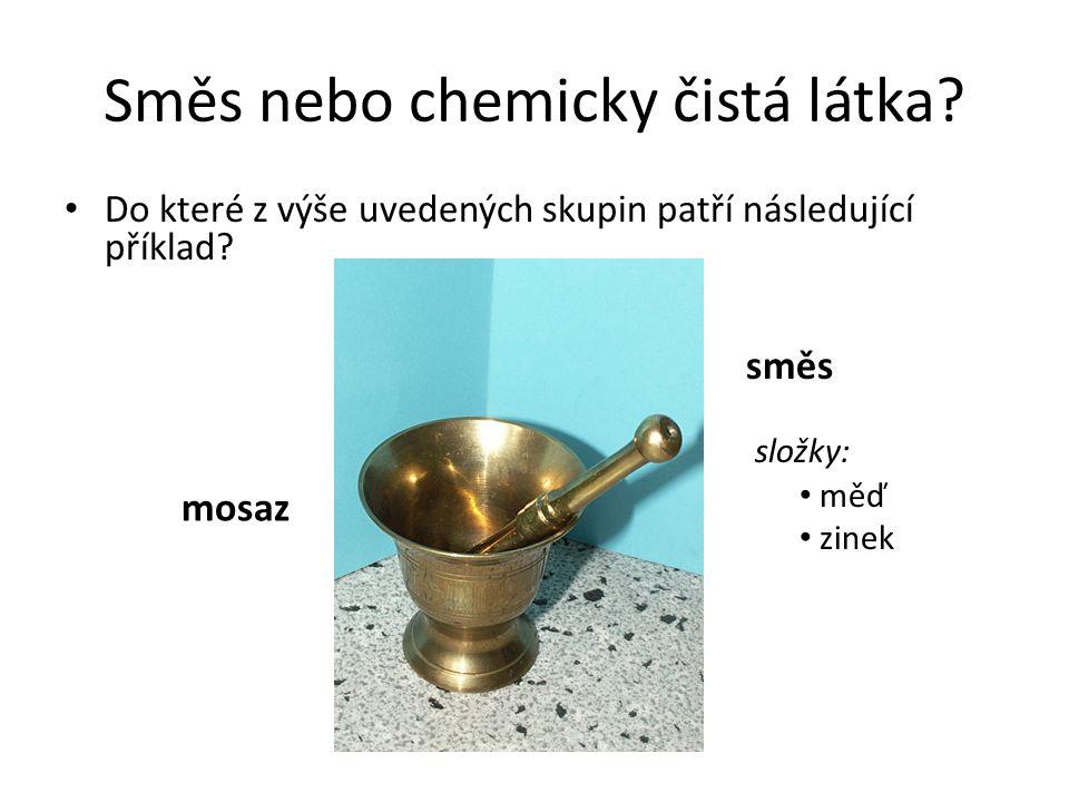 Směs nebo chemicky čistá látka? Do které z výše uvedených skupin patří následující příklad? mosaz směs složky: měď zinek