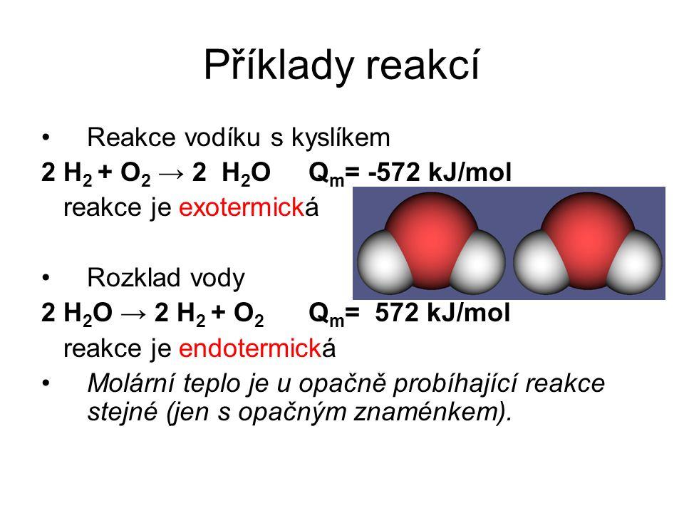 Příklady reakcí Reakce vodíku s kyslíkem 2 H 2 + O 2 → 2 H 2 O Q m = -572 kJ/mol reakce je exotermická Rozklad vody 2 H 2 O → 2 H 2 + O 2 Q m = 572 kJ/mol reakce je endotermická Molární teplo je u opačně probíhající reakce stejné (jen s opačným znaménkem).