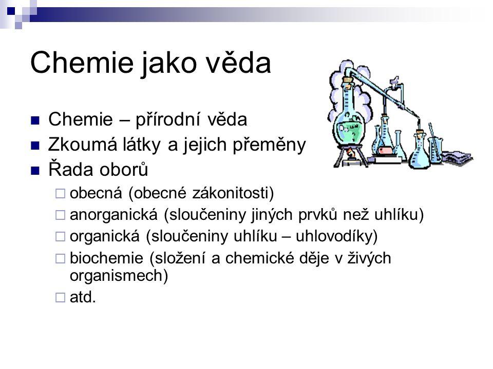 Chemie jako věda Chemie – přírodní věda Zkoumá látky a jejich přeměny Řada oborů  obecná (obecné zákonitosti)  anorganická (sloučeniny jiných prvků než uhlíku)  organická (sloučeniny uhlíku – uhlovodíky)  biochemie (složení a chemické děje v živých organismech)  atd.