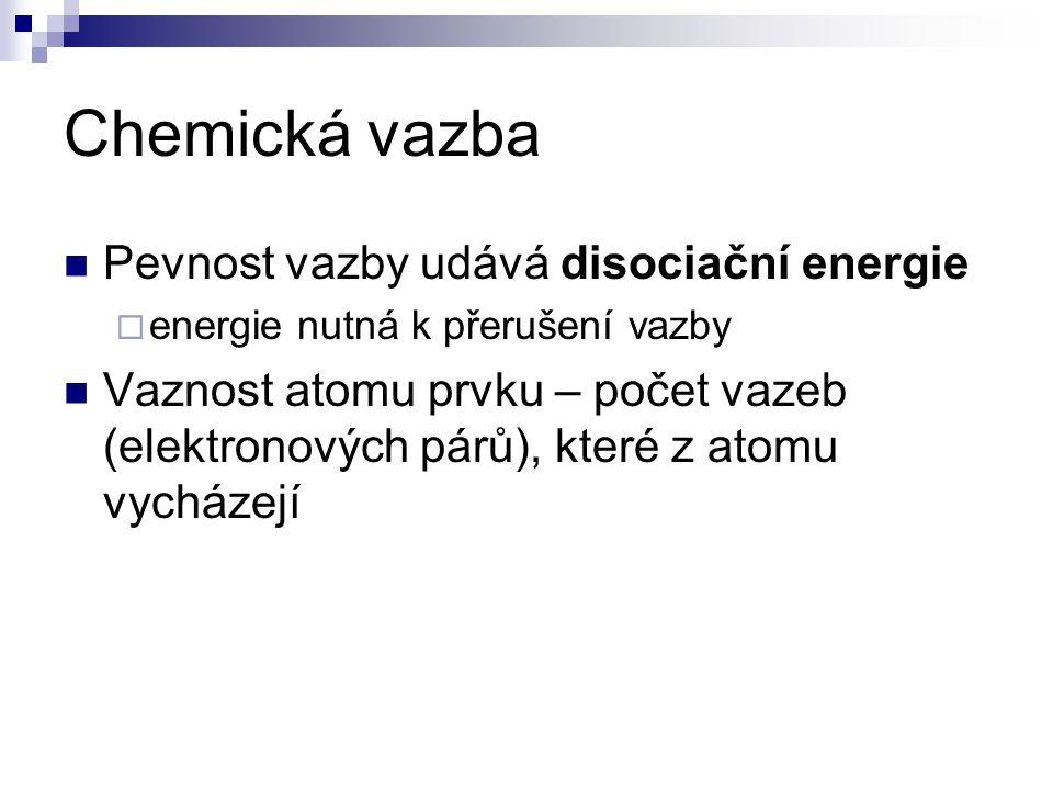 Chemická vazba Pevnost vazby udává disociační energie  energie nutná k přerušení vazby Vaznost atomu prvku – počet vazeb (elektronových párů), které z atomu vycházejí