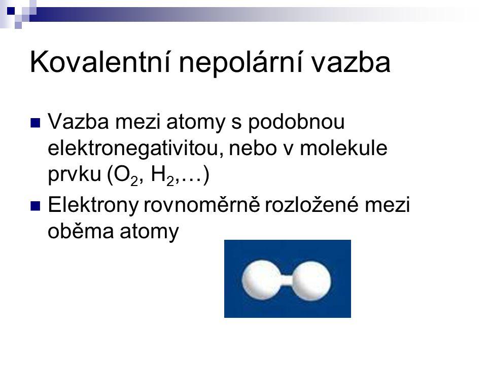 Kovalentní nepolární vazba Vazba mezi atomy s podobnou elektronegativitou, nebo v molekule prvku (O 2, H 2,…) Elektrony rovnoměrně rozložené mezi oběma atomy