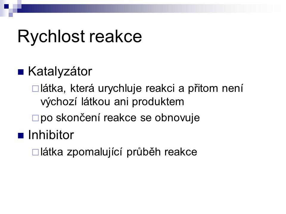 Rychlost reakce Katalyzátor  látka, která urychluje reakci a přitom není výchozí látkou ani produktem  po skončení reakce se obnovuje Inhibitor  látka zpomalující průběh reakce