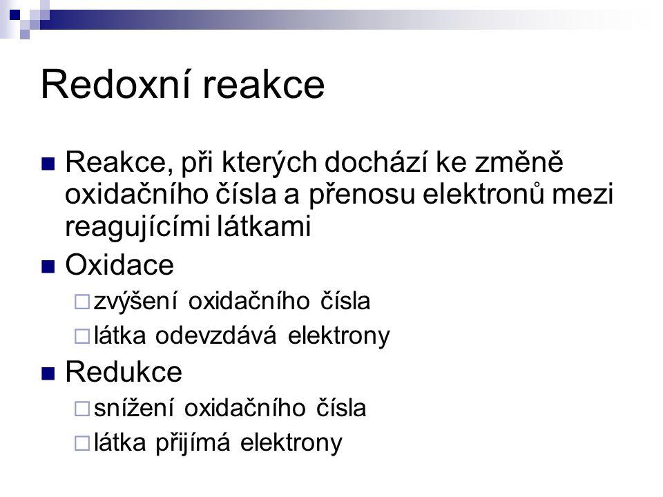 Redoxní reakce Reakce, při kterých dochází ke změně oxidačního čísla a přenosu elektronů mezi reagujícími látkami Oxidace  zvýšení oxidačního čísla  látka odevzdává elektrony Redukce  snížení oxidačního čísla  látka přijímá elektrony