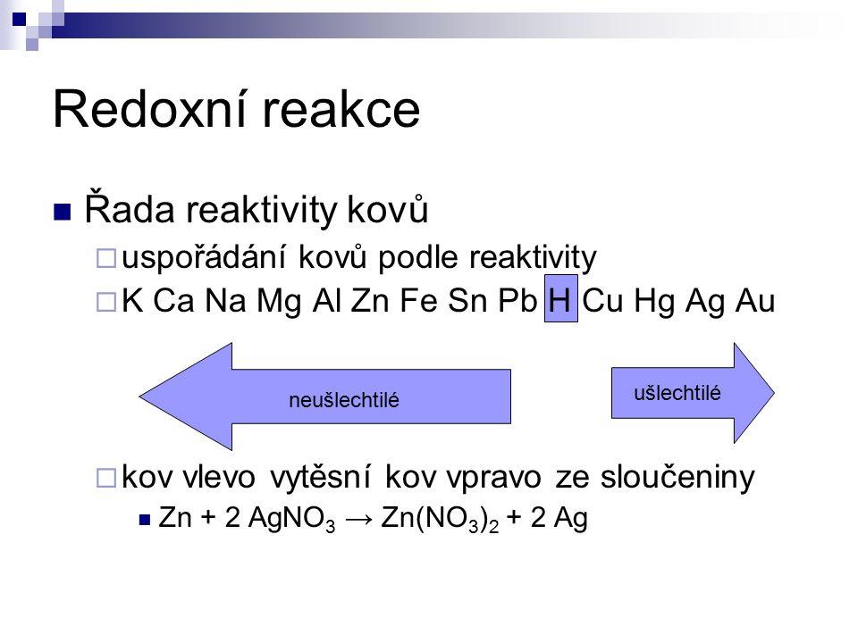 Redoxní reakce neušlechtilé ušlechtilé Řada reaktivity kovů  uspořádání kovů podle reaktivity  K Ca Na Mg Al Zn Fe Sn Pb H Cu Hg Ag Au  kov vlevo vytěsní kov vpravo ze sloučeniny Zn + 2 AgNO 3 → Zn(NO 3 ) 2 + 2 Ag