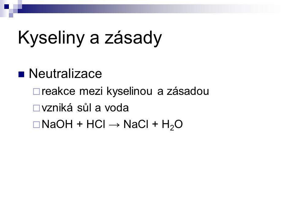 Kyseliny a zásady Neutralizace  reakce mezi kyselinou a zásadou  vzniká sůl a voda  NaOH + HCl → NaCl + H 2 O