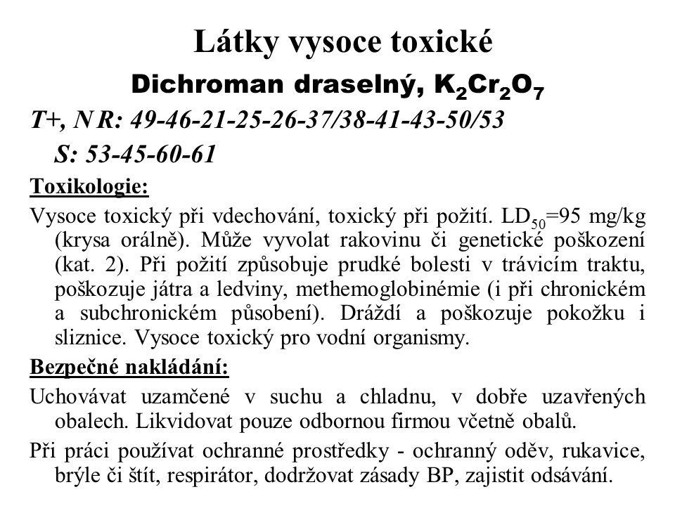 Látky vysoce toxické Dichroman draselný, K 2 Cr 2 O 7 T+, NR: 49-46-21-25-26-37/38-41-43-50/53 S: 53-45-60-61 Toxikologie: Vysoce toxický při vdechování, toxický při požití.