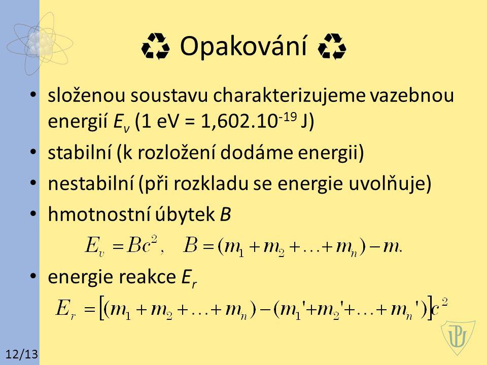 Opakování složenou soustavu charakterizujeme vazebnou energií E v (1 eV = 1,602.10 -19 J) stabilní (k rozložení dodáme energii) nestabilní (při rozkladu se energie uvolňuje) hmotnostní úbytek B energie reakce E r 12/13