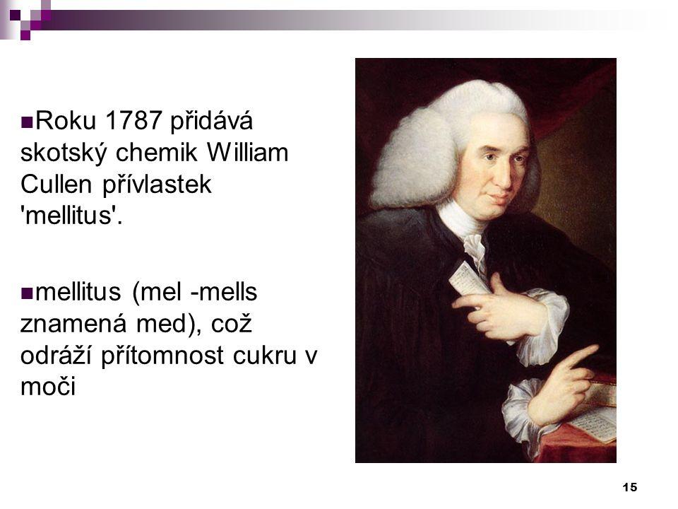 Roku 1787 přidává skotský chemik William Cullen přívlastek 'mellitus'. mellitus (mel -mells znamená med), což odráží přítomnost cukru v moči 15