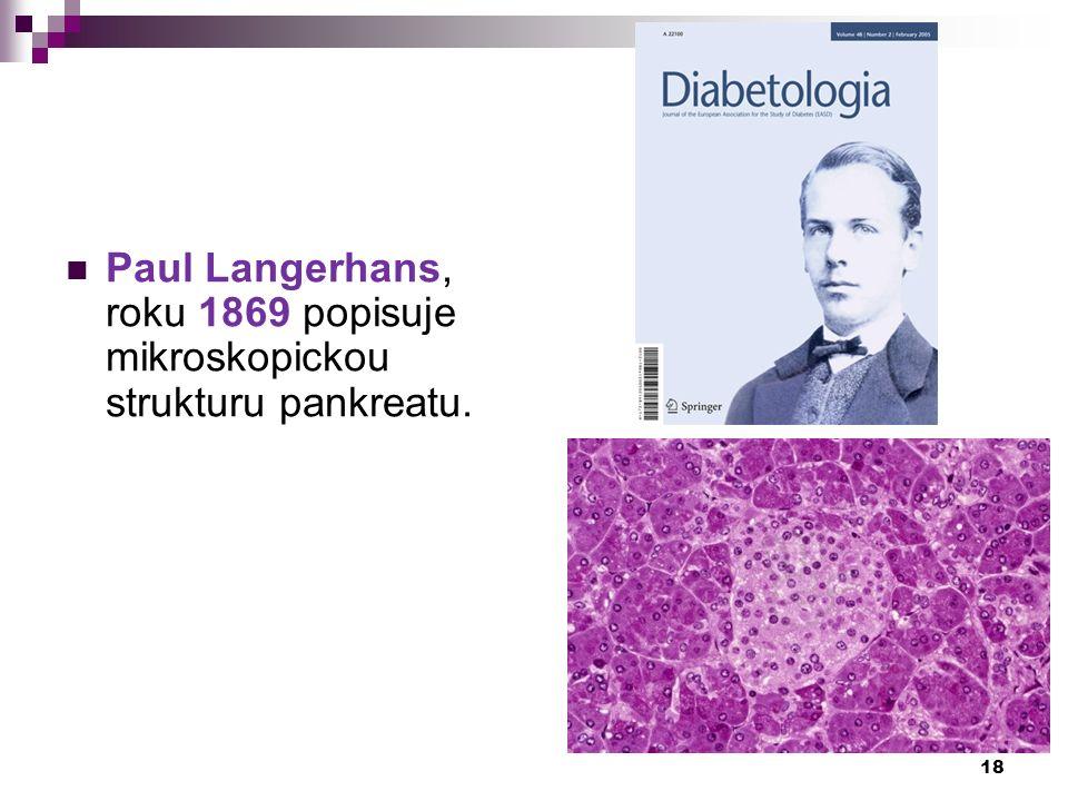 Paul Langerhans, roku 1869 popisuje mikroskopickou strukturu pankreatu. 18
