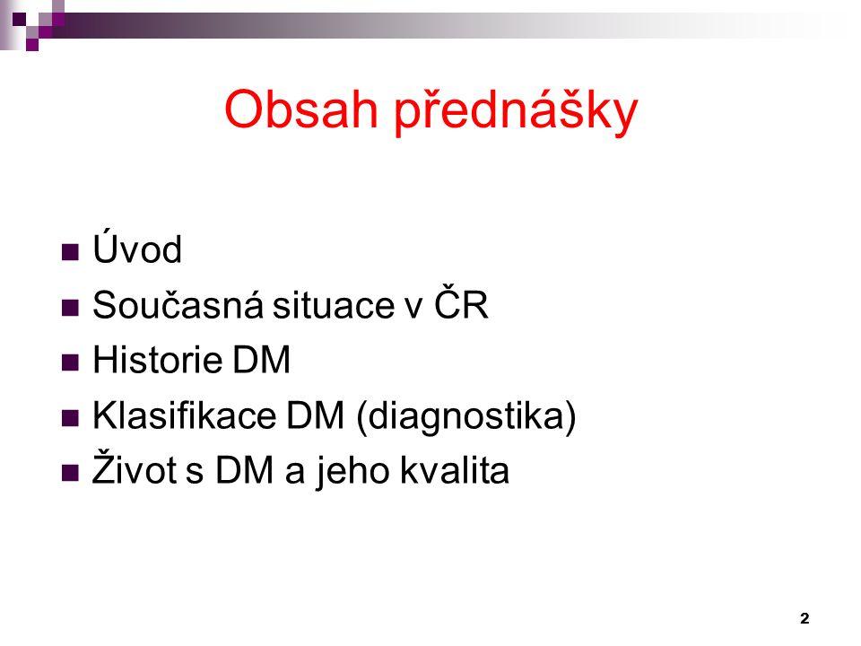 Obsah přednášky Úvod Současná situace v ČR Historie DM Klasifikace DM (diagnostika) Život s DM a jeho kvalita 2