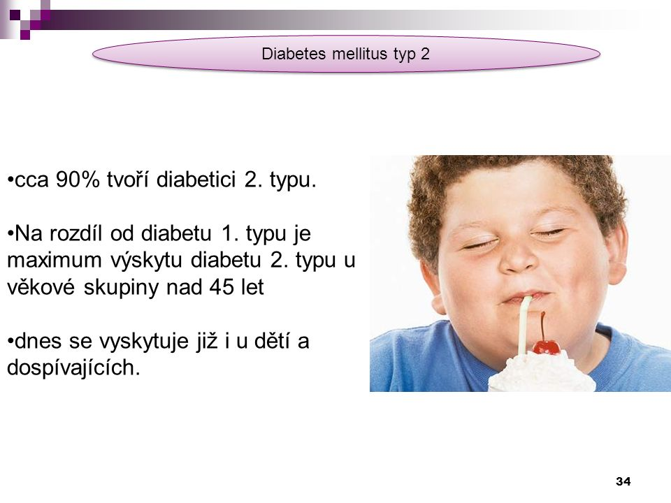 Diabetes mellitus typ 2 cca 90% tvoří diabetici 2. typu. Na rozdíl od diabetu 1. typu je maximum výskytu diabetu 2. typu u věkové skupiny nad 45 let d