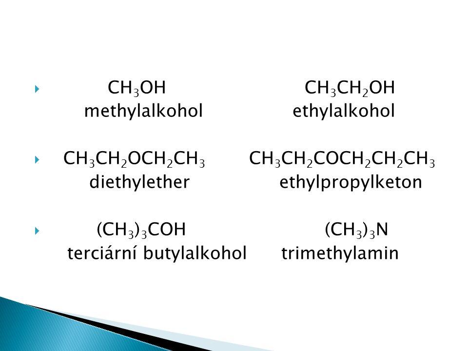  CH 3 OH CH 3 CH 2 OH methylalkohol ethylalkohol  CH 3 CH 2 OCH 2 CH 3 CH 3 CH 2 COCH 2 CH 2 CH 3 diethylether ethylpropylketon  (CH 3 ) 3 COH (CH 3 ) 3 N terciární butylalkohol trimethylamin