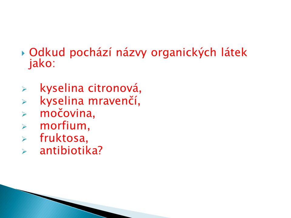  Odkud pochází názvy organických látek jako:  kyselina citronová,  kyselina mravenčí,  močovina,  morfium,  fruktosa,  antibiotika