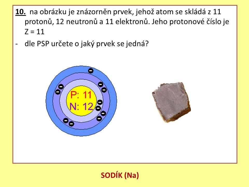 10. na obrázku je znázorněn prvek, jehož atom se skládá z 11 protonů, 12 neutronů a 11 elektronů. Jeho protonové číslo je Z = 11 -dle PSP určete o jak