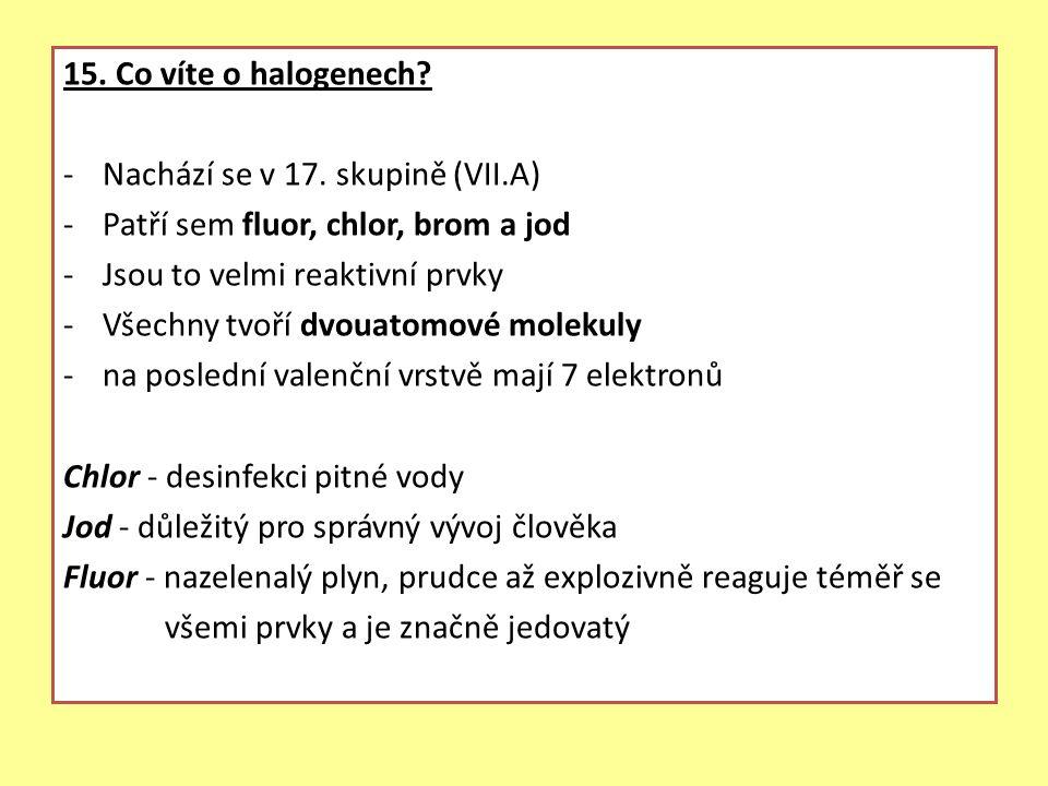 15. Co víte o halogenech? -Nachází se v 17. skupině (VII.A) -Patří sem fluor, chlor, brom a jod -Jsou to velmi reaktivní prvky -Všechny tvoří dvouatom