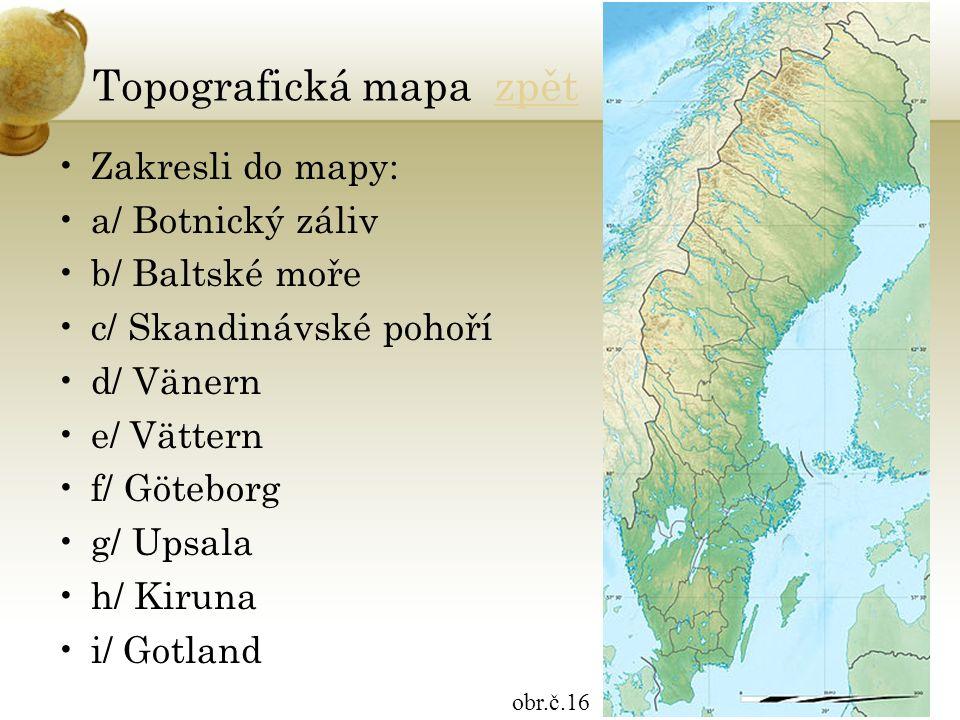 Topografická mapa zpětzpět Zakresli do mapy: a/ Botnický záliv b/ Baltské moře c/ Skandinávské pohoří d/ Vänern e/ Vättern f/ Göteborg g/ Upsala h/ Ki