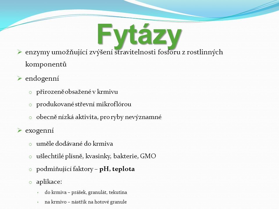 Fytázy  enzymy umožňující zvýšení stravitelnosti fosforu z rostlinných komponentů  endogenní o přirozeně obsažené v krmivu o produkované střevní mikroflórou o obecně nízká aktivita, pro ryby nevýznamné  exogenní o uměle dodávané do krmiva o ušlechtilé plísně, kvasinky, bakterie, GMO o podmiňující faktory – pH, teplota o aplikace: do krmiva – prášek, granulát, tekutina na krmivo – nástřik na hotové granule