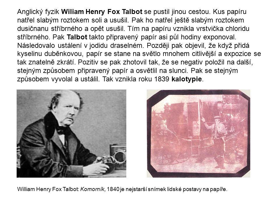 Anglický fyzik Wiliam Henry Fox Talbot se pustil jinou cestou. Kus papíru natřel slabým roztokem soli a usušil. Pak ho natřel ještě slabým roztokem du