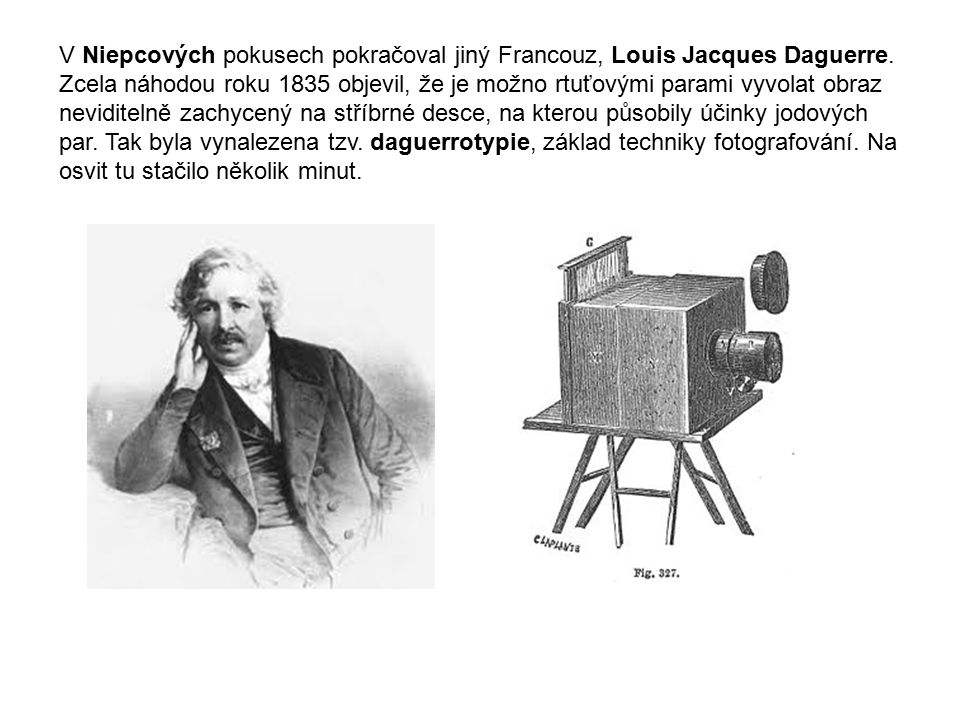 V Niepcových pokusech pokračoval jiný Francouz, Louis Jacques Daguerre. Zcela náhodou roku 1835 objevil, že je možno rtuťovými parami vyvolat obraz ne