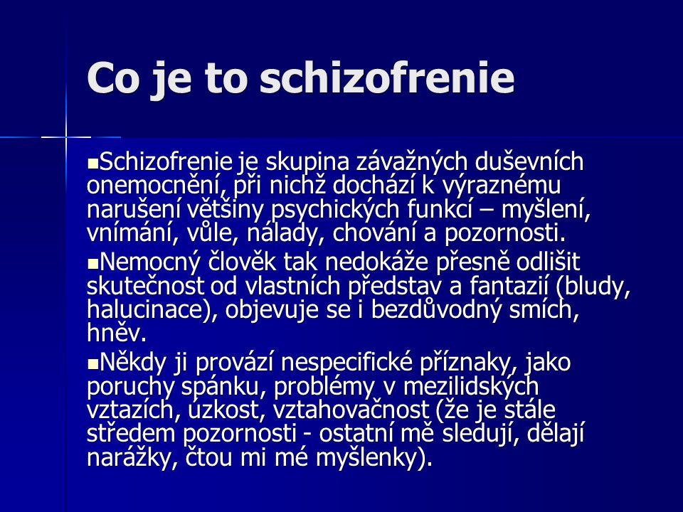 Co je to schizofrenie Schizofrenie je skupina závažných duševních onemocnění, při nichž dochází k výraznému narušení většiny psychických funkcí – myšlení, vnímání, vůle, nálady, chování a pozornosti.