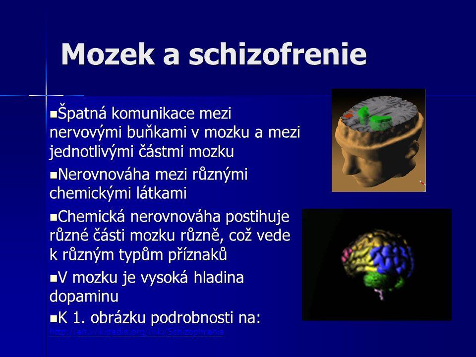 Mozek a schizofrenie Špatná komunikace mezi nervovými buňkami v mozku a mezi jednotlivými částmi mozku Špatná komunikace mezi nervovými buňkami v mozku a mezi jednotlivými částmi mozku Nerovnováha mezi různými chemickými látkami Nerovnováha mezi různými chemickými látkami Chemická nerovnováha postihuje různé části mozku různě, což vede k různým typům příznaků Chemická nerovnováha postihuje různé části mozku různě, což vede k různým typům příznaků V mozku je vysoká hladina dopaminu V mozku je vysoká hladina dopaminu K 1.