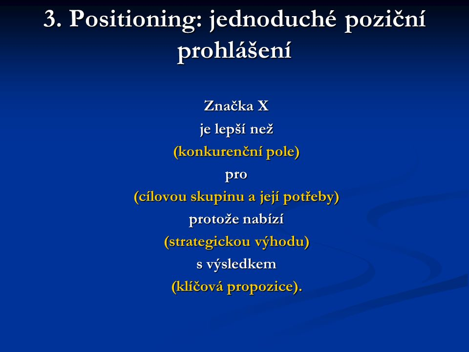 3. Positioning: jednoduché poziční prohlášení Značka X je lepší než (konkurenční pole) pro (cílovou skupinu a její potřeby) protože nabízí (strategick