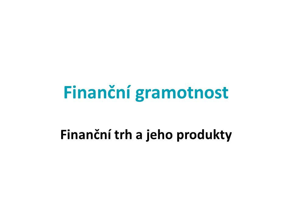 Finanční trh a jeho produkty Finanční gramotnost