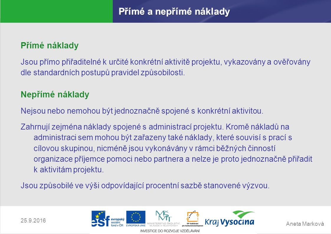 Aneta Marková 25.9.2016 Přímé náklady Jsou přímo přiřaditelné k určité konkrétní aktivitě projektu, vykazovány a ověřovány dle standardních postupů pr