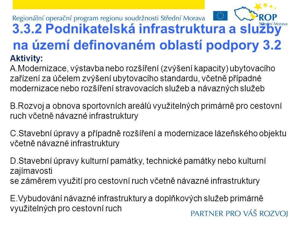 3.3.2 Podnikatelská infrastruktura a služby na území definovaném oblastí podpory 3.2 Aktivity: A.Modernizace, výstavba nebo rozšíření (zvýšení kapacity) ubytovacího zařízení za účelem zvýšení ubytovacího standardu, včetně případné modernizace nebo rozšíření stravovacích služeb a návazných služeb B.Rozvoj a obnova sportovních areálů využitelných primárně pro cestovní ruch včetně návazné infrastruktury C.Stavební úpravy a případně rozšíření a modernizace lázeňského objektu včetně návazné infrastruktury D.Stavební úpravy kulturní památky, technické památky nebo kulturní zajímavosti se záměrem využití pro cestovní ruch včetně návazné infrastruktury E.Vybudování návazné infrastruktury a doplňkových služeb primárně využitelných pro cestovní ruch