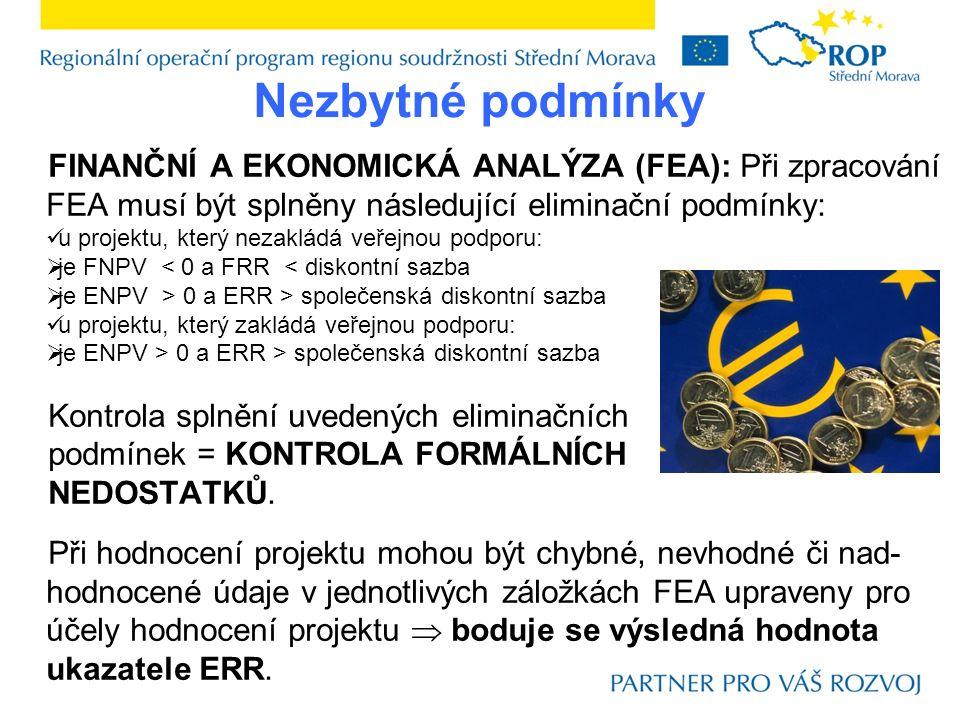 FINANČNÍ A EKONOMICKÁ ANALÝZA (FEA): Při zpracování FEA musí být splněny následující eliminační podmínky: u projektu, který nezakládá veřejnou podporu:  je FNPV < 0 a FRR < diskontní sazba  je ENPV > 0 a ERR > společenská diskontní sazba u projektu, který zakládá veřejnou podporu:  je ENPV > 0 a ERR > společenská diskontní sazba Kontrola splnění uvedených eliminačních podmínek = KONTROLA FORMÁLNÍCH NEDOSTATKŮ.