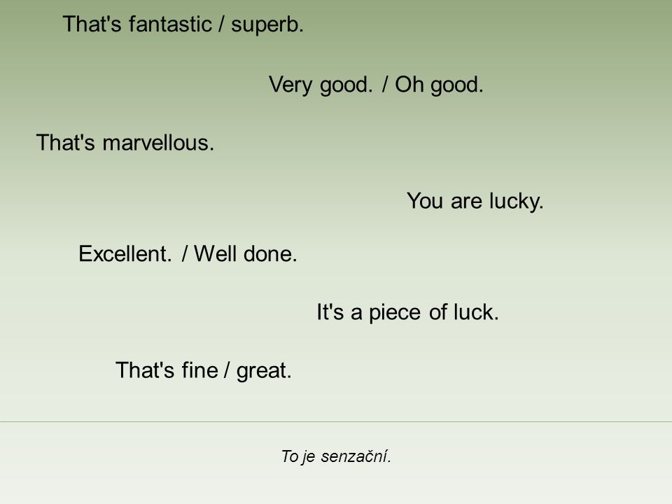 That's fantastic / superb. To je senzační. Very good. / Oh good. You are lucky. Excellent. / Well done. That's marvellous. That's fine / great. It's a