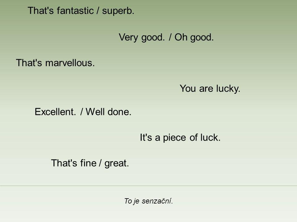 That s fantastic / superb. To je senzační. Very good.