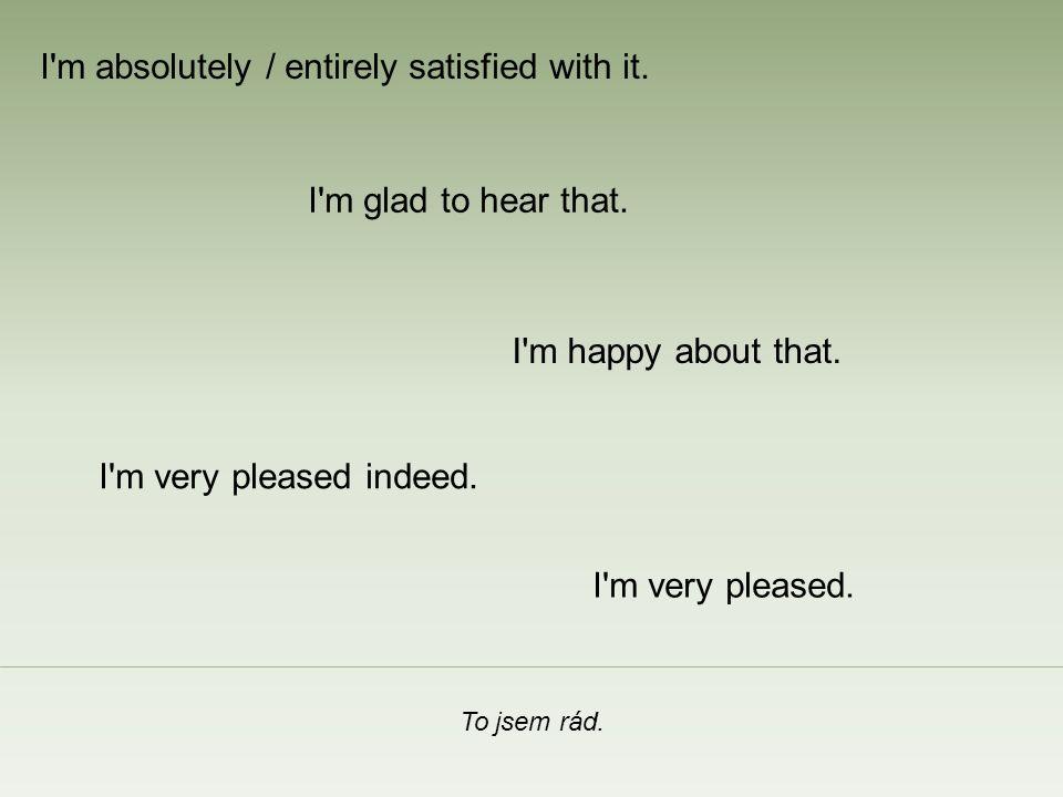 Jsem s tím naprosto spokojen.I m happy about that.