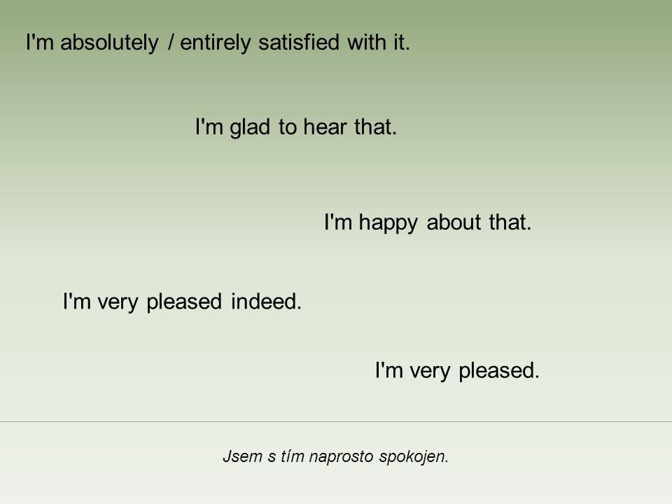 Jsem s tím naprosto spokojen. I m happy about that.