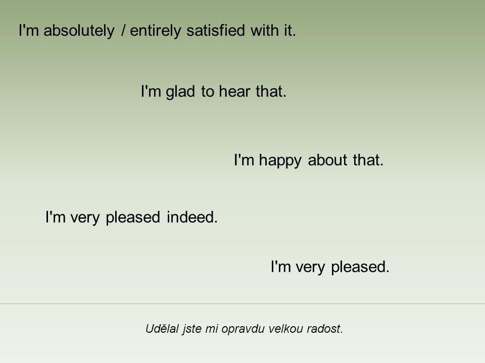Vyhovuje mi to.I m happy about that. I m glad to hear that.