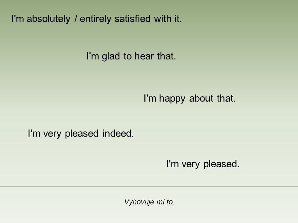 Vyhovuje mi to.I m happy about that. I m glad to hear that.