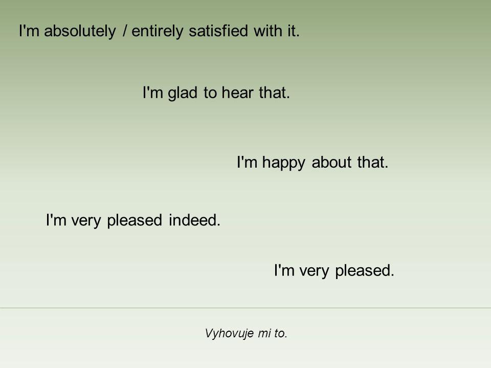 To mě opravdu těší.I m happy about that. I m glad to hear that.