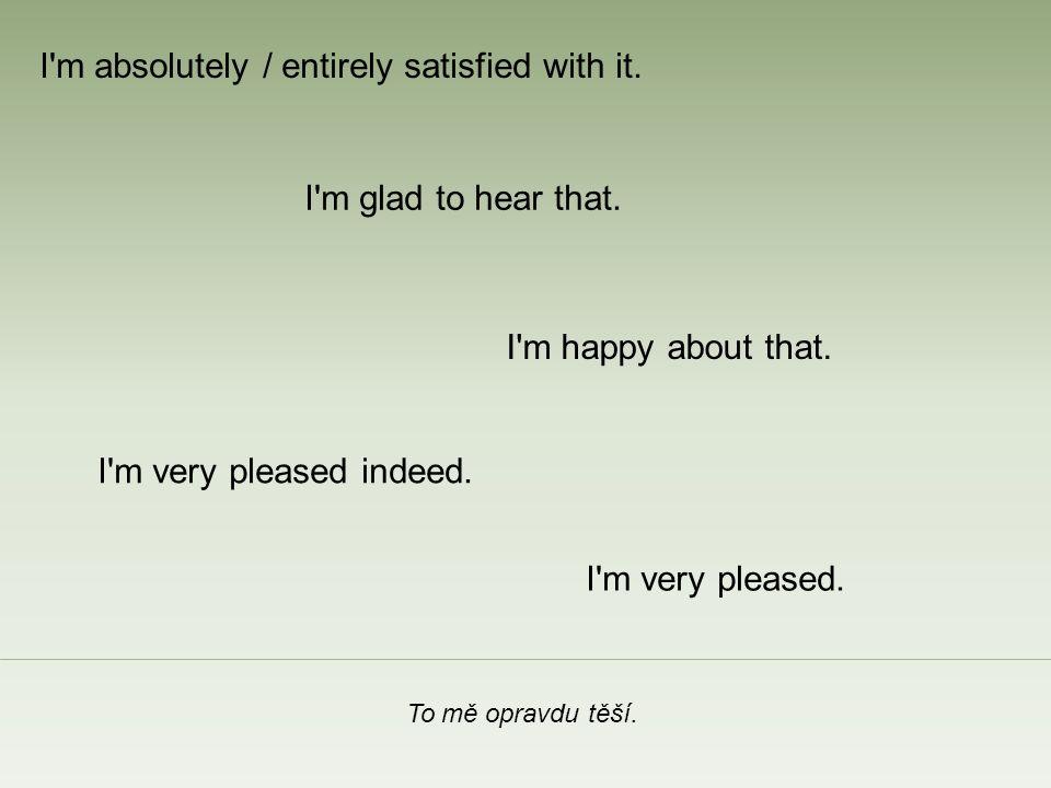 To mě opravdu těší. I m happy about that. I m glad to hear that.