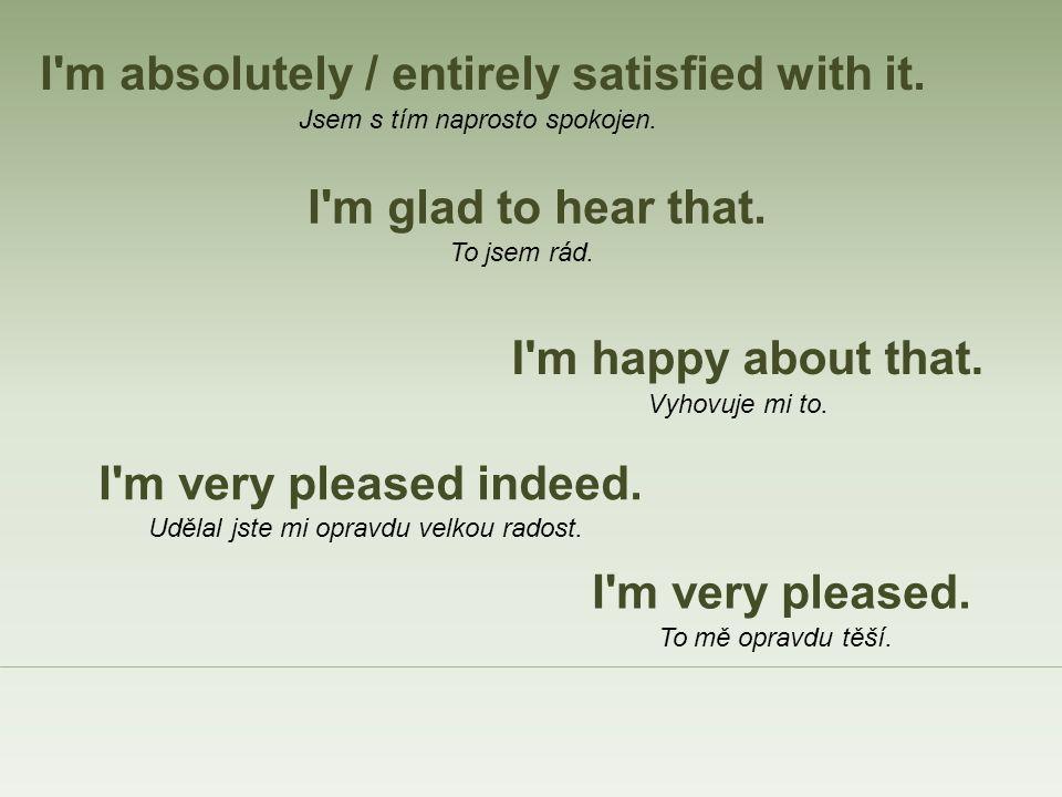 I m happy about that. I m glad to hear that. I m very pleased indeed.
